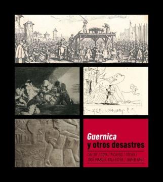 Guernica y otros desastres: Callot, Goya, Picasso, Oteiza, José Manuel Ballester, Javier Arce